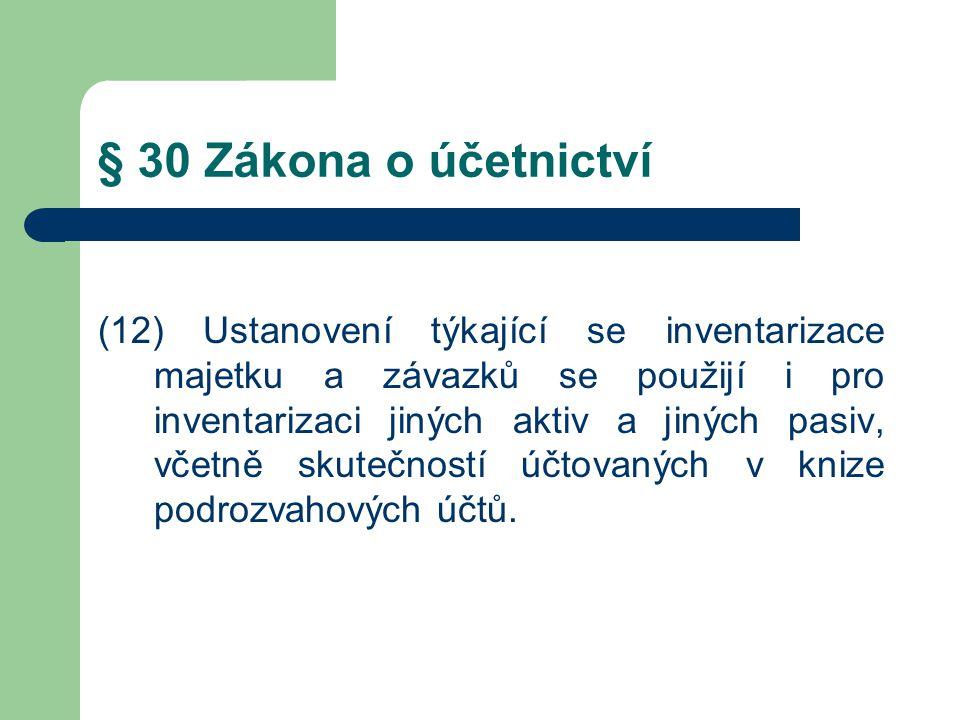 § 30 Zákona o účetnictví (12) Ustanovení týkající se inventarizace majetku a závazků se použijí i pro inventarizaci jiných aktiv a jiných pasiv, včetně skutečností účtovaných v knize podrozvahových účtů.