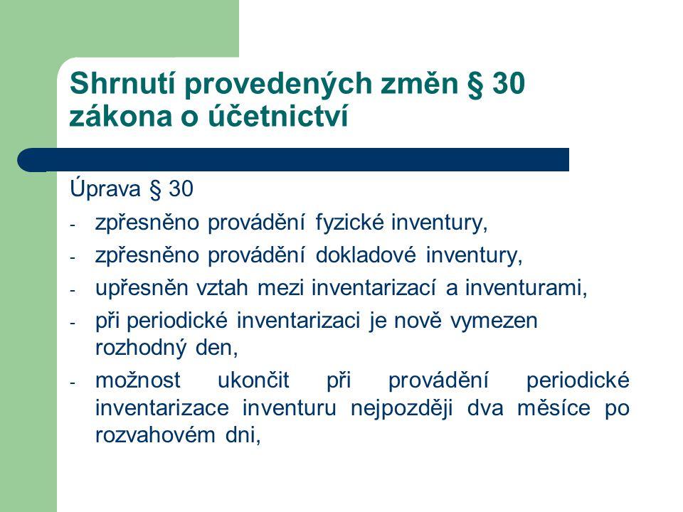 Shrnutí provedených změn § 30 zákona o účetnictví Úprava § 30 - zpřesněno provádění fyzické inventury, - zpřesněno provádění dokladové inventury, - up