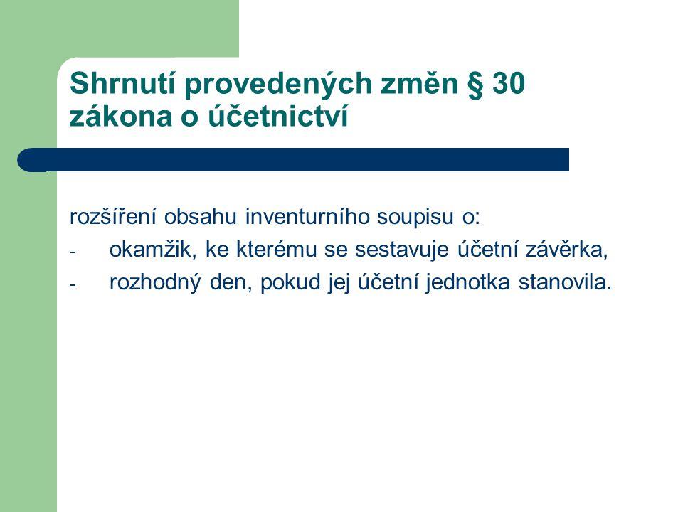 Shrnutí provedených změn § 30 zákona o účetnictví rozšíření obsahu inventurního soupisu o: - okamžik, ke kterému se sestavuje účetní závěrka, - rozhod