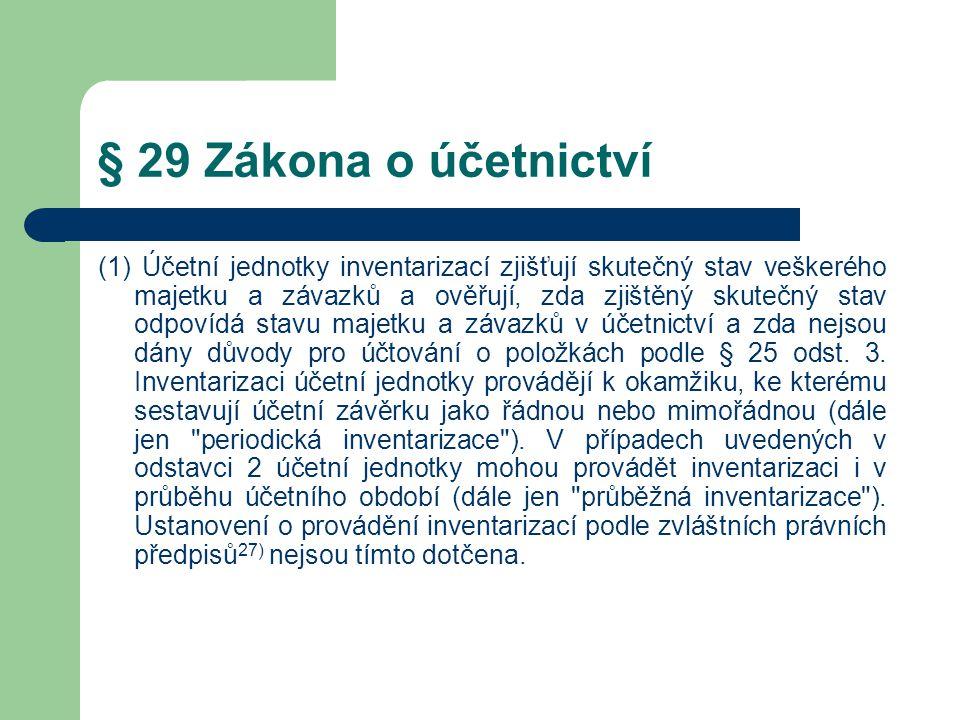 § 29 Zákona o účetnictví (1) Účetní jednotky inventarizací zjišťují skutečný stav veškerého majetku a závazků a ověřují, zda zjištěný skutečný stav odpovídá stavu majetku a závazků v účetnictví a zda nejsou dány důvody pro účtování o položkách podle § 25 odst.