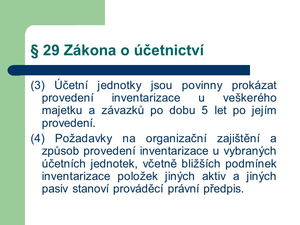 § 29 Zákona o účetnictví (3) Účetní jednotky jsou povinny prokázat provedení inventarizace u veškerého majetku a závazků po dobu 5 let po jejím proved