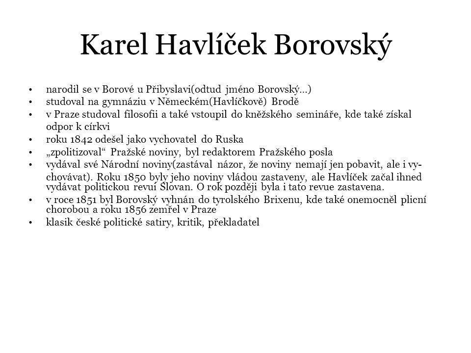 """Karel Havlíček Borovský narodil se v Borové u Přibyslavi(odtud jméno Borovský…) studoval na gymnáziu v Německém(Havlíčkově) Brodě v Praze studoval filosofii a také vstoupil do kněžského semináře, kde také získal odpor k církvi roku 1842 odešel jako vychovatel do Ruska """"zpolitizoval Pražské noviny, byl redaktorem Pražského posla vydával své Národní noviny(zastával názor, že noviny nemají jen pobavit, ale i vy- chovávat)."""