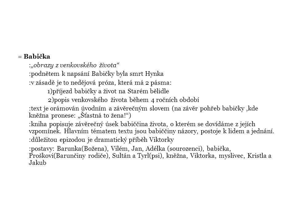 """= Babička :""""obrazy z venkovského života :podnětem k napsání Babičky byla smrt Hynka :v zásadě je to nedějová próza, která má 2 pásma: 1)příjezd babičky a život na Starém bělidle 2)popis venkovského života během 4 ročních období :text je orámován úvodním a závěrečným slovem (na závěr pohřeb babičky,kde kněžna pronese: """"Šťastná to žena! ) :kniha popisuje závěrečný úsek babiččina života, o kterém se dovídáme z jejích vzpomínek."""