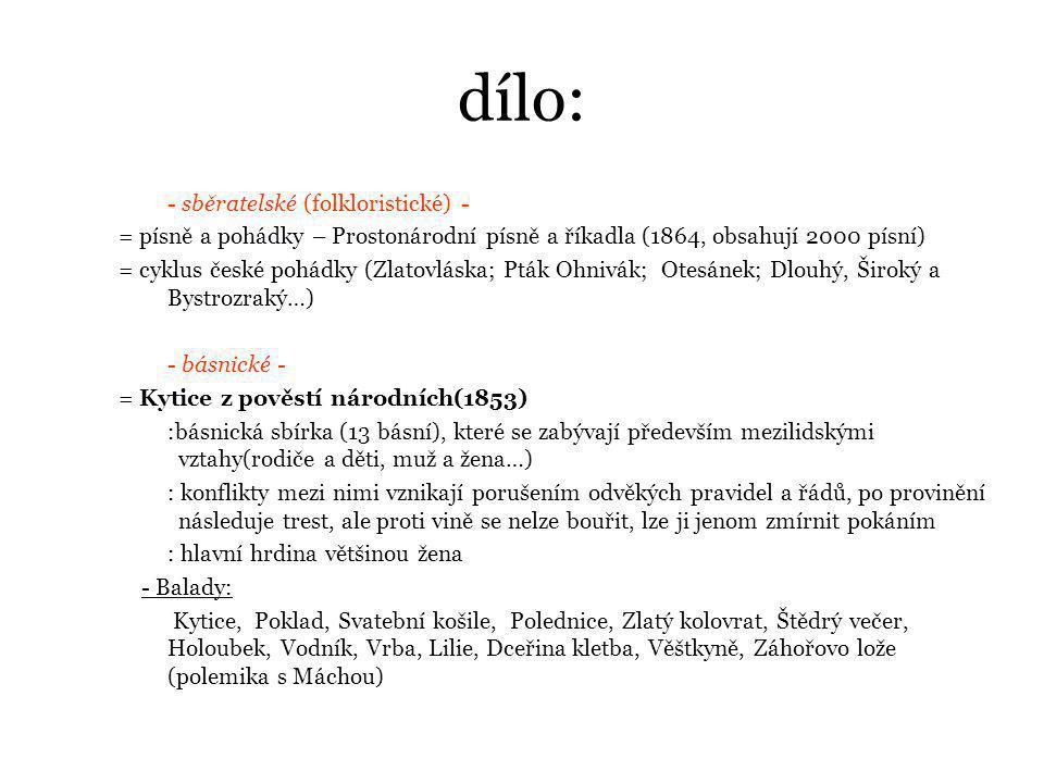 dílo: - sběratelské (folkloristické) - = písně a pohádky – Prostonárodní písně a říkadla (1864, obsahují 2000 písní) = cyklus české pohádky (Zlatovláska; Pták Ohnivák; Otesánek; Dlouhý, Široký a Bystrozraký…) - básnické - = Kytice z pověstí národních(1853) :básnická sbírka (13 básní), které se zabývají především mezilidskými vztahy(rodiče a děti, muž a žena…) : konflikty mezi nimi vznikají porušením odvěkých pravidel a řádů, po provinění následuje trest, ale proti vině se nelze bouřit, lze ji jenom zmírnit pokáním : hlavní hrdina většinou žena - Balady: Kytice, Poklad, Svatební košile, Polednice, Zlatý kolovrat, Štědrý večer, Holoubek, Vodník, Vrba, Lilie, Dceřina kletba, Věštkyně, Záhořovo lože (polemika s Máchou)