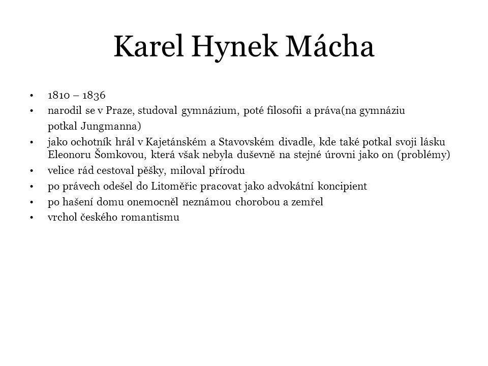 Karel Hynek Mácha 1810 – 1836 narodil se v Praze, studoval gymnázium, poté filosofii a práva(na gymnáziu potkal Jungmanna) jako ochotník hrál v Kajetánském a Stavovském divadle, kde také potkal svoji lásku Eleonoru Šomkovou, která však nebyla duševně na stejné úrovni jako on (problémy) velice rád cestoval pěšky, miloval přírodu po právech odešel do Litoměřic pracovat jako advokátní koncipient po hašení domu onemocněl neznámou chorobou a zemřel vrchol českého romantismu