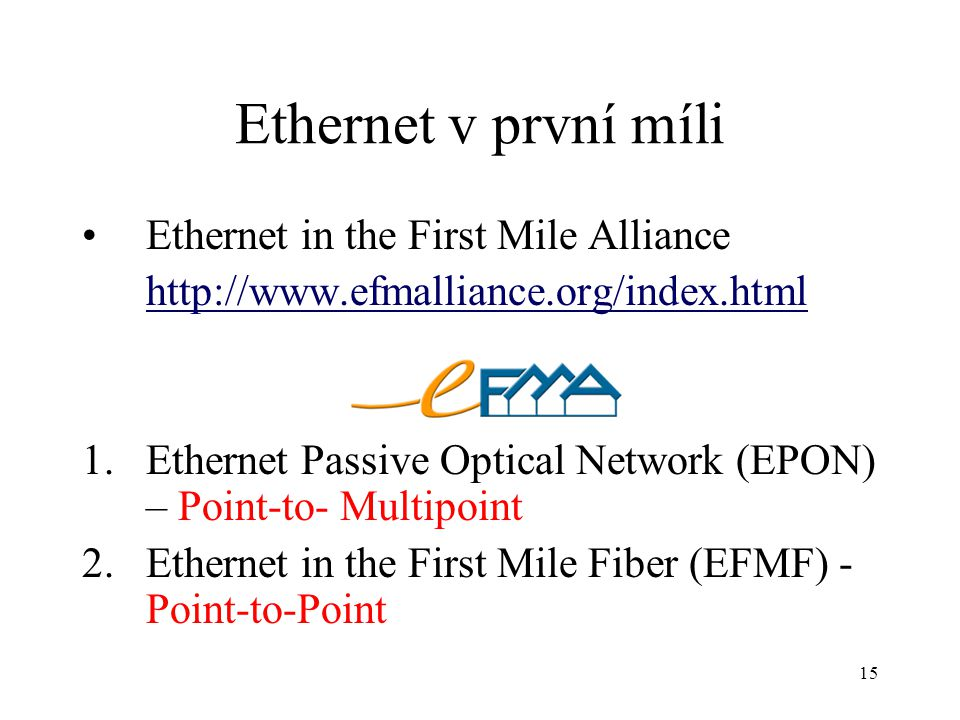 15 Ethernet v první míli Ethernet in the First Mile Alliance http://www.efmalliance.org/index.html 1.Ethernet Passive Optical Network (EPON) – Point-to- Multipoint 2.Ethernet in the First Mile Fiber (EFMF) - Point-to-Point