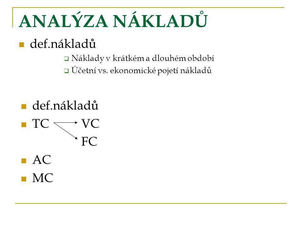 ANALÝZA NÁKLADŮ def.nákladů  Náklady v krátkém a dlouhém období  Účetní vs. ekonomické pojetí nákladů def.nákladů TCVC FC AC MC