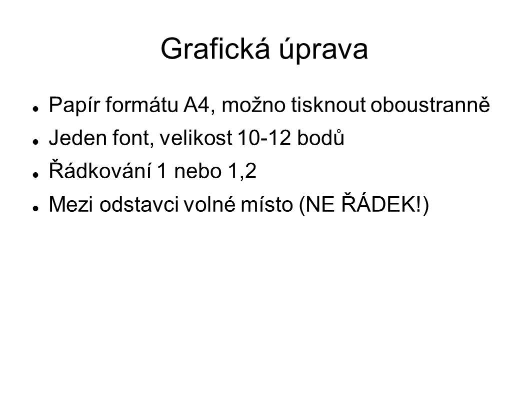Grafická úprava Papír formátu A4, možno tisknout oboustranně Jeden font, velikost 10-12 bodů Řádkování 1 nebo 1,2 Mezi odstavci volné místo (NE ŘÁDEK!