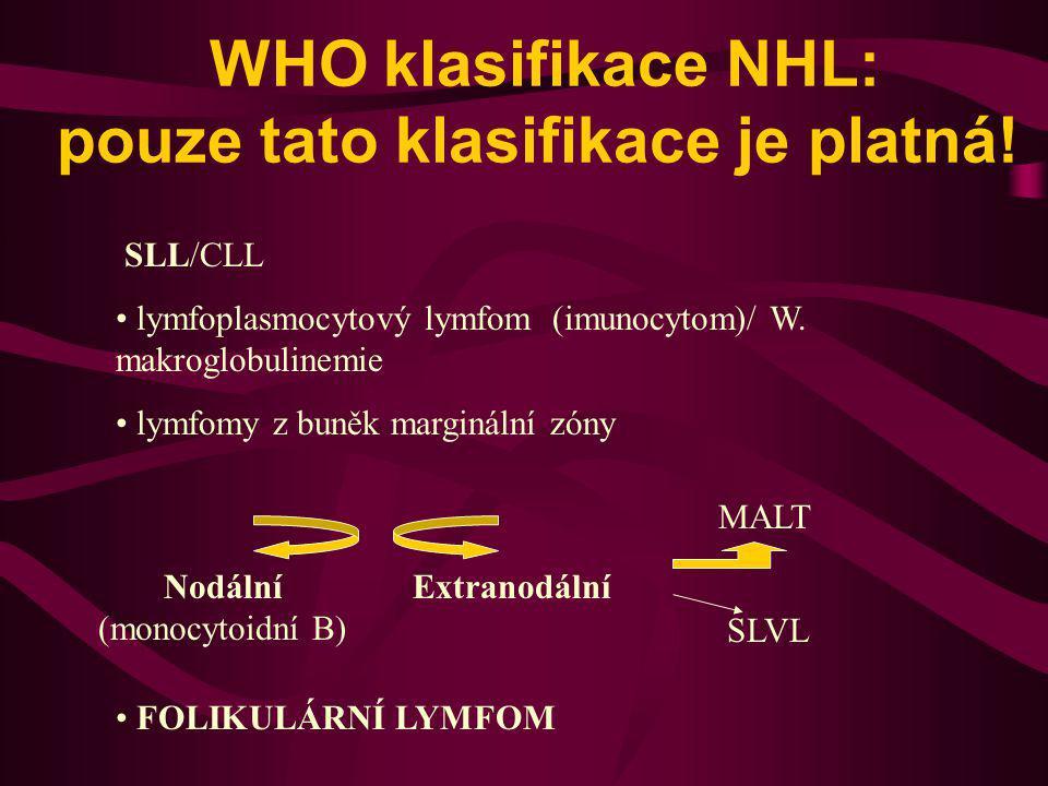WHO klasifikace NHL: pouze tato klasifikace je platná! SLL/CLL lymfoplasmocytový lymfom (imunocytom)/ W. makroglobulinemie lymfomy z buněk marginální