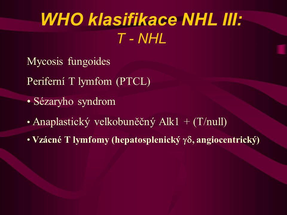 WHO klasifikace NHL III: T - NHL Mycosis fungoides Periferní T lymfom (PTCL) Sézaryho syndrom Anaplastický velkobuněčný Alk1 + (T/null) Vzácné T lymfo
