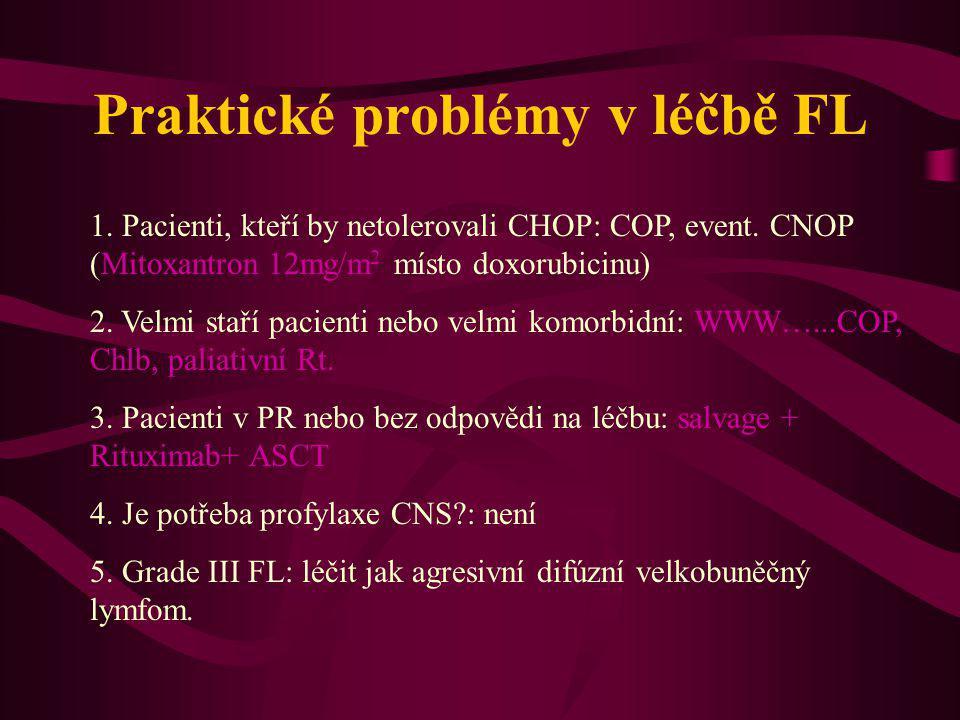 Praktické problémy v léčbě FL 1. Pacienti, kteří by netolerovali CHOP: COP, event. CNOP (Mitoxantron 12mg/m 2 místo doxorubicinu) 2. Velmi staří pacie