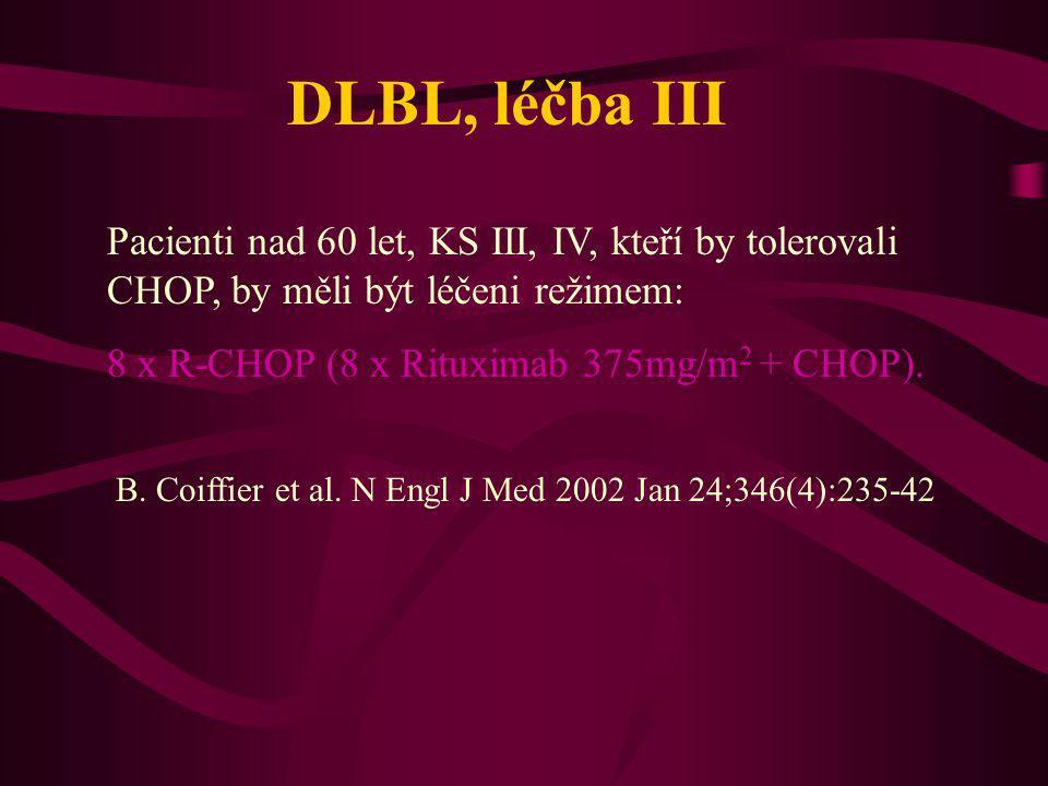 DLBL, léčba III Pacienti nad 60 let, KS III, IV, kteří by tolerovali CHOP, by měli být léčeni režimem: 8 x R-CHOP (8 x Rituximab 375mg/m 2 + CHOP). B.