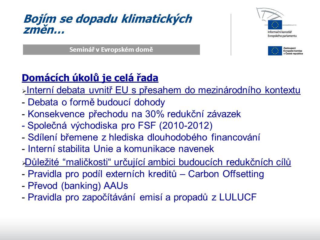 Bojím se dopadu klimatických změn… Seminář v Evropském domě Domácích úkolů je celá řada  Interní debata uvnitř EU s přesahem do mezinárodního kontextu - Debata o formě budoucí dohody - Konsekvence přechodu na 30% redukční závazek - Společná východiska pro FSF (2010-2012) - Sdílení břemene z hlediska dlouhodobého financování - Interní stabilita Unie a komunikace navenek  Důležité maličkosti určující ambici budoucích redukčních cílů - Pravidla pro podíl externích kreditů – Carbon Offsetting - Převod (banking) AAUs - Pravidla pro započítávání emisí a propadů z LULUCF