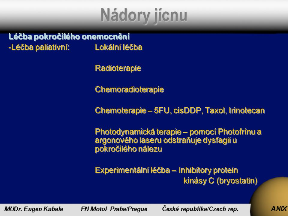 Nádory jícnu Léčba pokročilého onemocnění -Léčba paliativní:Lokální léčba RadioterapieChemoradioterapie Chemoterapie – 5FU, cisDDP, Taxol, Irinotecan