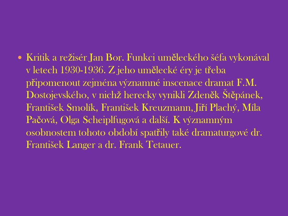 Kritik a re ž isér Jan Bor. Funkci um ě leckého šéfa vykonával v letech 1930-1936. Z jeho um ě lecké éry je t ř eba p ř ipomenout zejména významné ins