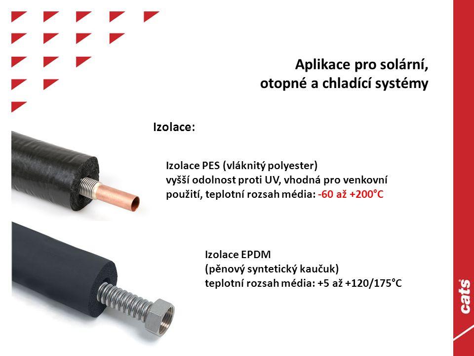 Aplikace pro solární, otopné a chladící systémy Izolace PES (vláknitý polyester) vyšší odolnost proti UV, vhodná pro venkovní použití, teplotní rozsah média: -60 až +200°C Izolace EPDM (pěnový syntetický kaučuk) teplotní rozsah média: +5 až +120/175°C Izolace: