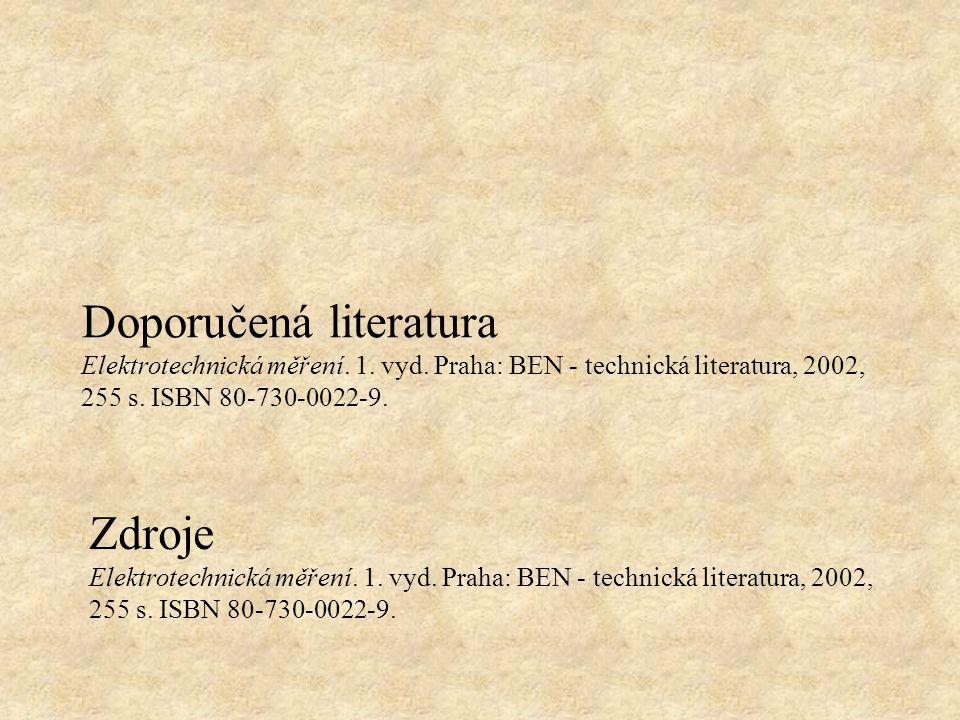 Doporučená literatura Elektrotechnická měření. 1. vyd. Praha: BEN - technická literatura, 2002, 255 s. ISBN 80-730-0022-9. Zdroje Elektrotechnická měř