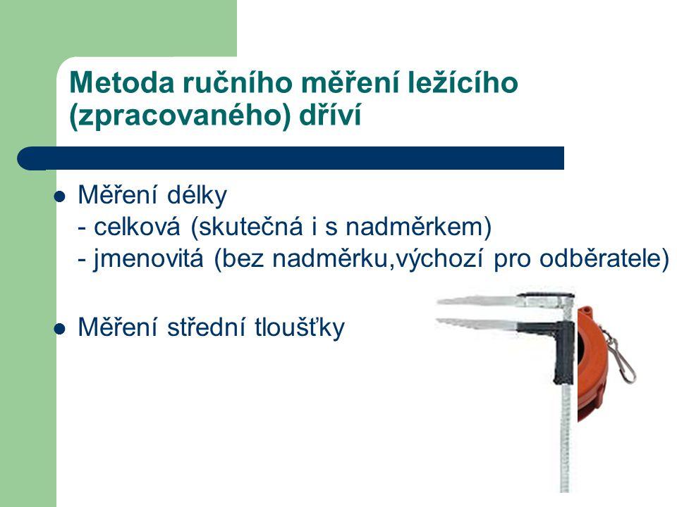 Metoda ručního měření ležícího (zpracovaného) dříví Měření délky - celková (skutečná i s nadměrkem) - jmenovitá (bez nadměrku,výchozí pro odběratele) Měření střední tloušťky
