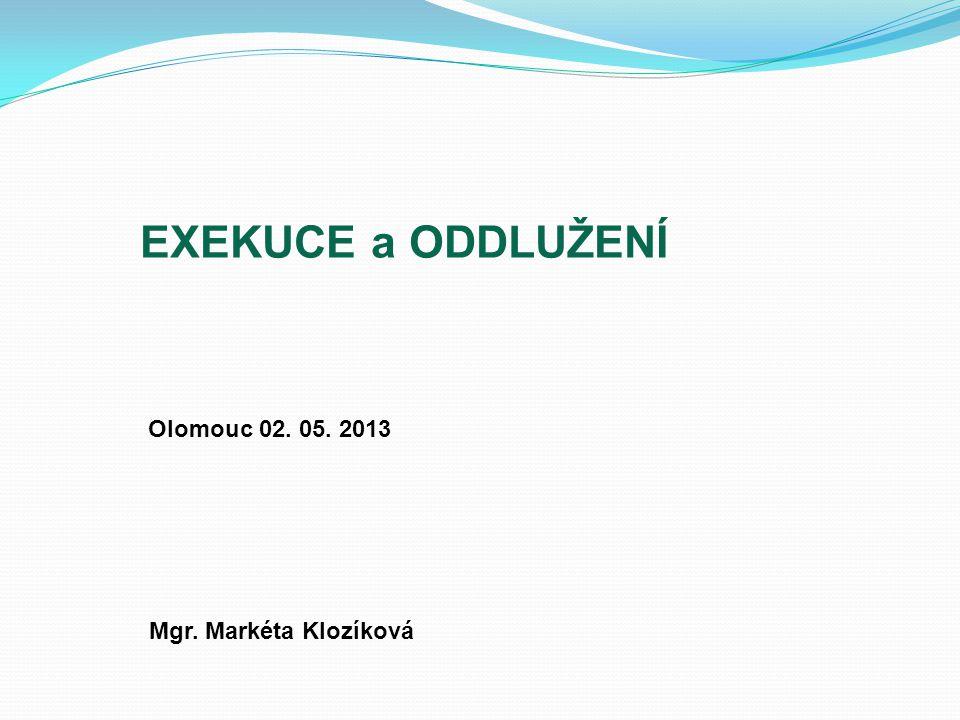 EXEKUCE a ODDLUŽENÍ Olomouc 02. 05. 2013 Mgr. Markéta Klozíková