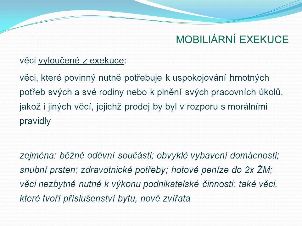 MOBILIÁRNÍ EXEKUCE věci vyloučené z exekuce: věci, které povinný nutně potřebuje k uspokojování hmotných potřeb svých a své rodiny nebo k plnění svých pracovních úkolů, jakož i jiných věcí, jejichž prodej by byl v rozporu s morálními pravidly zejména: běžné oděvní součásti; obvyklé vybavení domácnosti; snubní prsten; zdravotnické potřeby; hotové peníze do 2x ŽM; věci nezbytně nutné k výkonu podnikatelské činnosti; také věci, které tvoří příslušenství bytu, nově zvířata