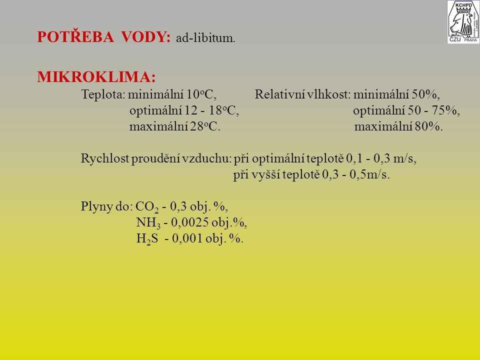 POTŘEBA VODY: ad-libitum. MIKROKLIMA: Teplota: minimální 10 o C, Relativní vlhkost: minimální 50%, optimální 12 - 18 o C, optimální 50 - 75%, maximáln