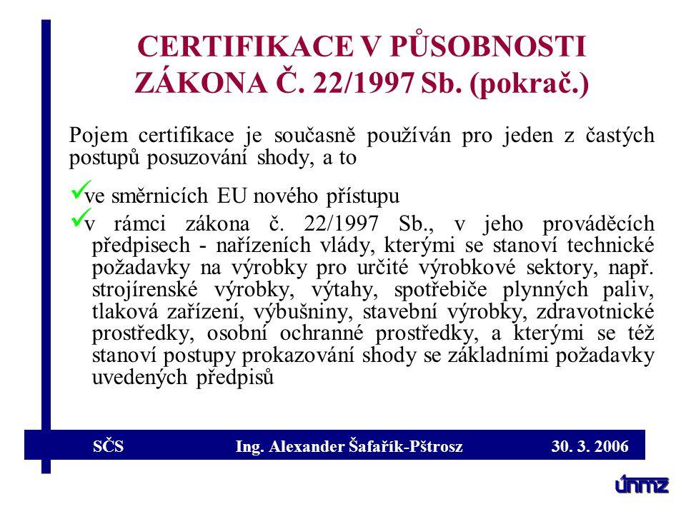 SČS Ing. Alexander Šafařík-Pštrosz 30. 3. 2006 CERTIFIKACE V PŮSOBNOSTI ZÁKONA Č. 22/1997 Sb. (pokrač.) Pojem certifikace je současně používán pro jed