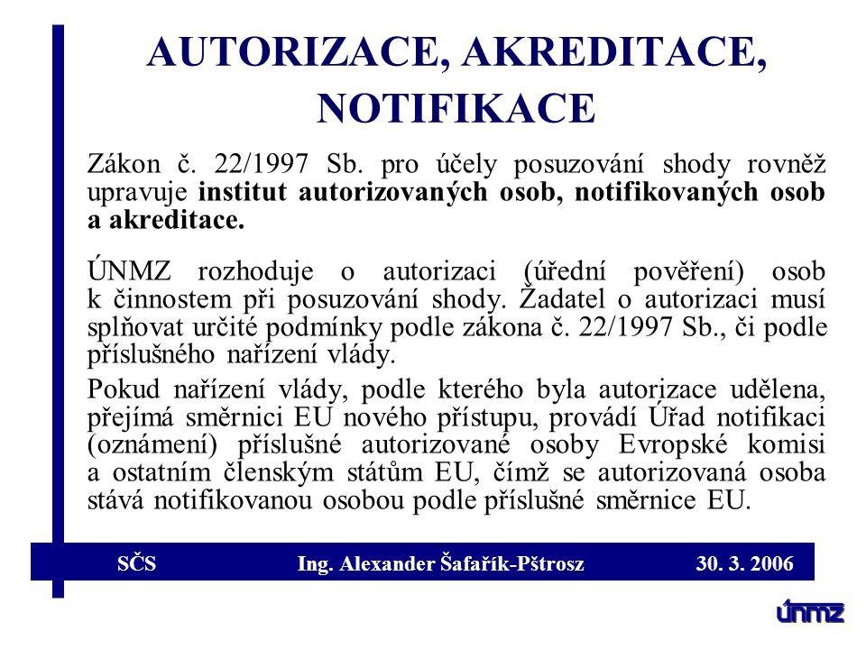 SČS Ing. Alexander Šafařík-Pštrosz 30. 3. 2006 AUTORIZACE, AKREDITACE, NOTIFIKACE Zákon č. 22/1997 Sb. pro účely posuzování shody rovněž upravuje inst