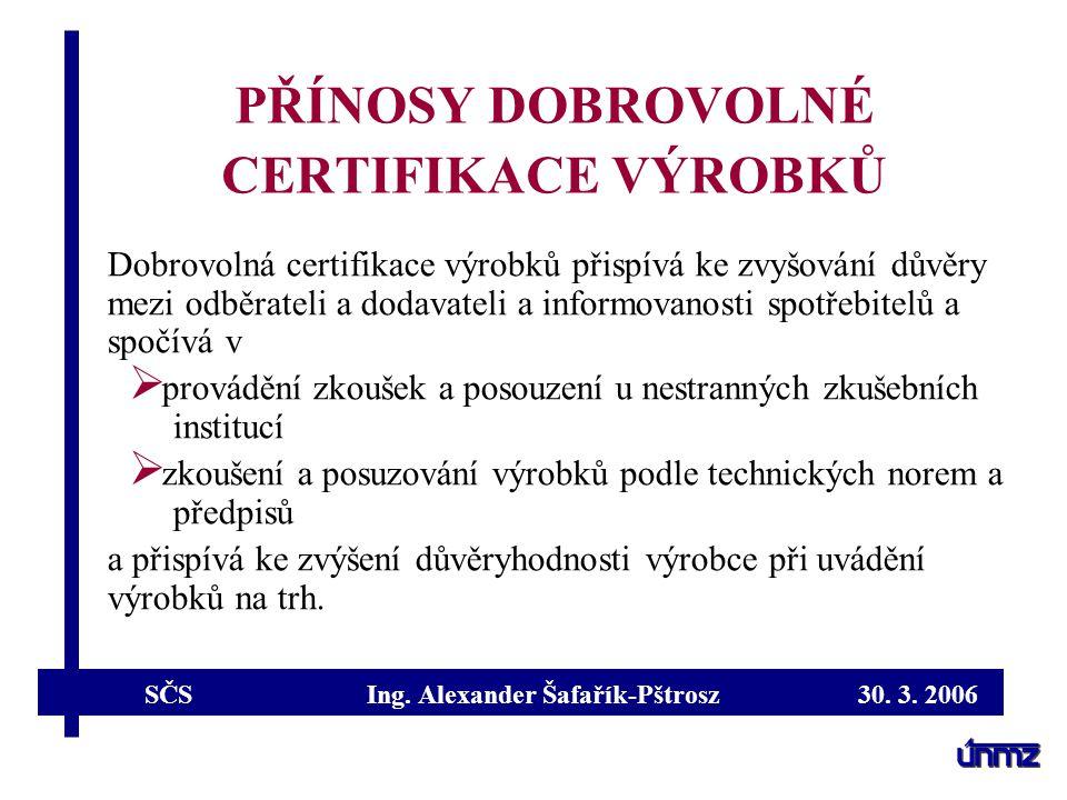 SČS Ing. Alexander Šafařík-Pštrosz 30. 3. 2006 PŘÍNOSY DOBROVOLNÉ CERTIFIKACE VÝROBKŮ Dobrovolná certifikace výrobků přispívá ke zvyšování důvěry mezi