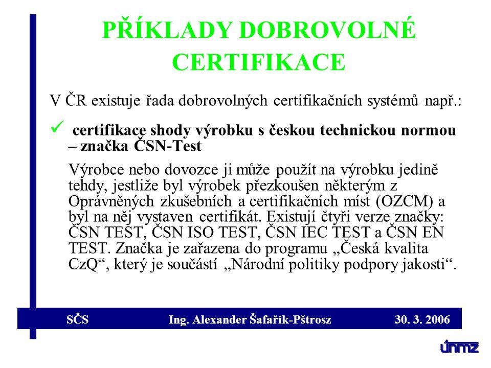 SČS Ing. Alexander Šafařík-Pštrosz 30. 3. 2006 PŘÍKLADY DOBROVOLNÉ CERTIFIKACE V ČR existuje řada dobrovolných certifikačních systémů např.: certifika