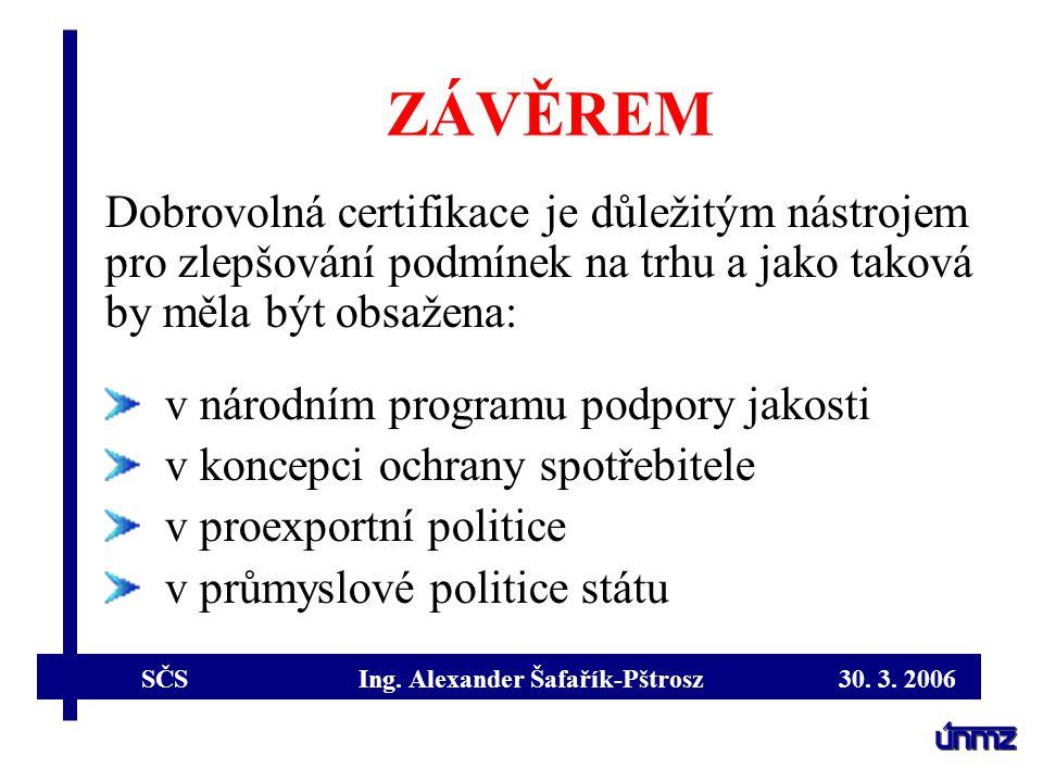 SČS Ing. Alexander Šafařík-Pštrosz 30. 3. 2006 ZÁVĚREM Dobrovolná certifikace je důležitým nástrojem pro zlepšování podmínek na trhu a jako taková by