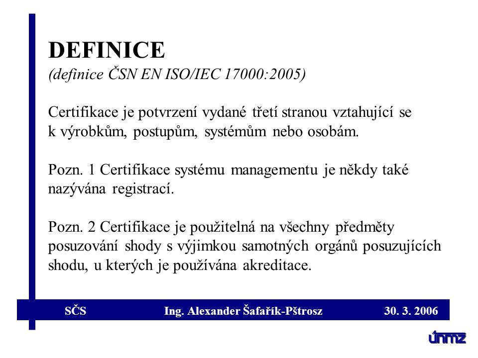 SČS Ing. Alexander Šafařík-Pštrosz 30. 3. 2006 DEFINICE (definice ČSN EN ISO/IEC 17000:2005) Certifikace je potvrzení vydané třetí stranou vztahující