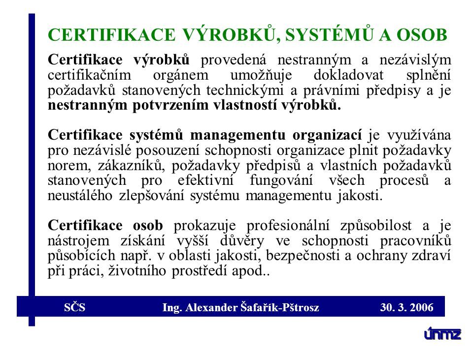 SČS Ing. Alexander Šafařík-Pštrosz 30. 3. 2006 CERTIFIKACE VÝROBKŮ, SYSTÉMŮ A OSOB Certifikace výrobků provedená nestranným a nezávislým certifikačním