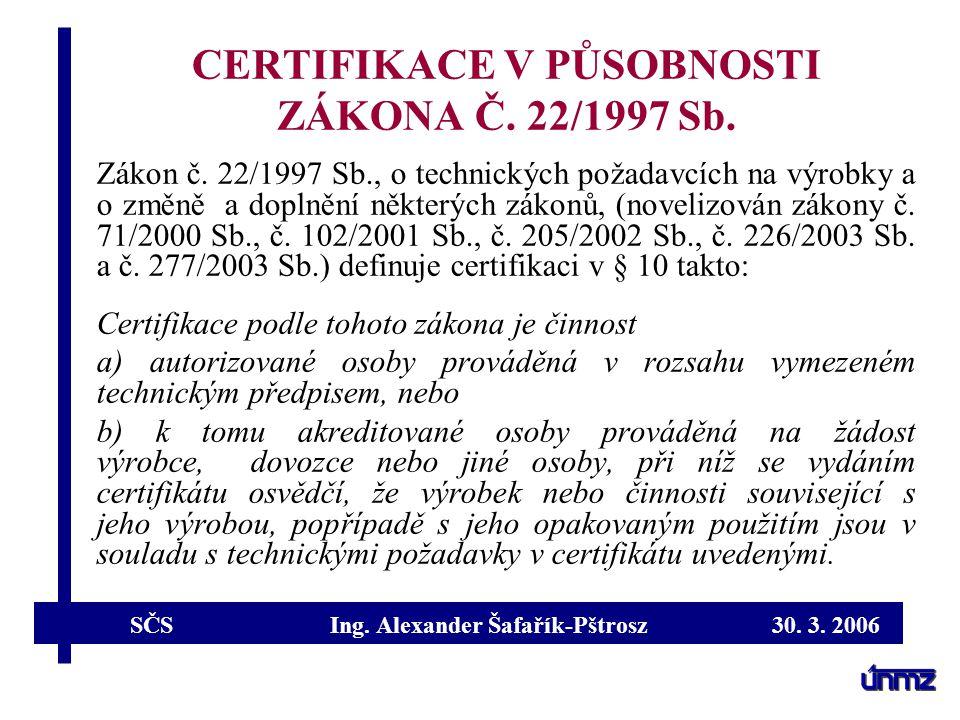 SČS Ing. Alexander Šafařík-Pštrosz 30. 3. 2006 CERTIFIKACE V PŮSOBNOSTI ZÁKONA Č. 22/1997 Sb. Zákon č. 22/1997 Sb., o technických požadavcích na výrob