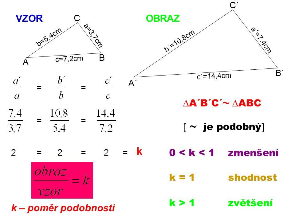 C´ B´ A´ A B C c=7,2cm a=3,7cm b=5,4cm c´=14,4cm a´=7,4cm b´=10,8cm 222 = = = = = = = k k – poměr podobnosti VZOROBRAZ 0 < k < 1zmenšení k = 1shodnost