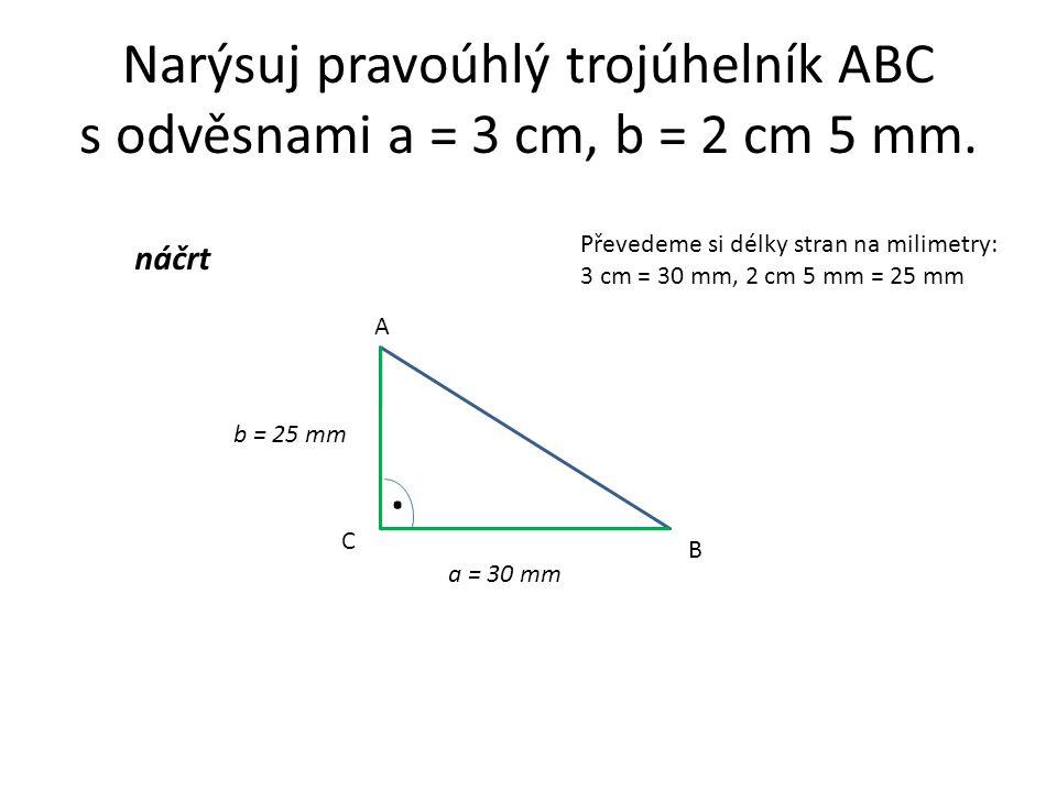 Narýsuj pravoúhlý trojúhelník ABC s odvěsnami a = 3 cm, b = 2 cm 5 mm. a = 30 mm b = 25 mm Převedeme si délky stran na milimetry: 3 cm = 30 mm, 2 cm 5
