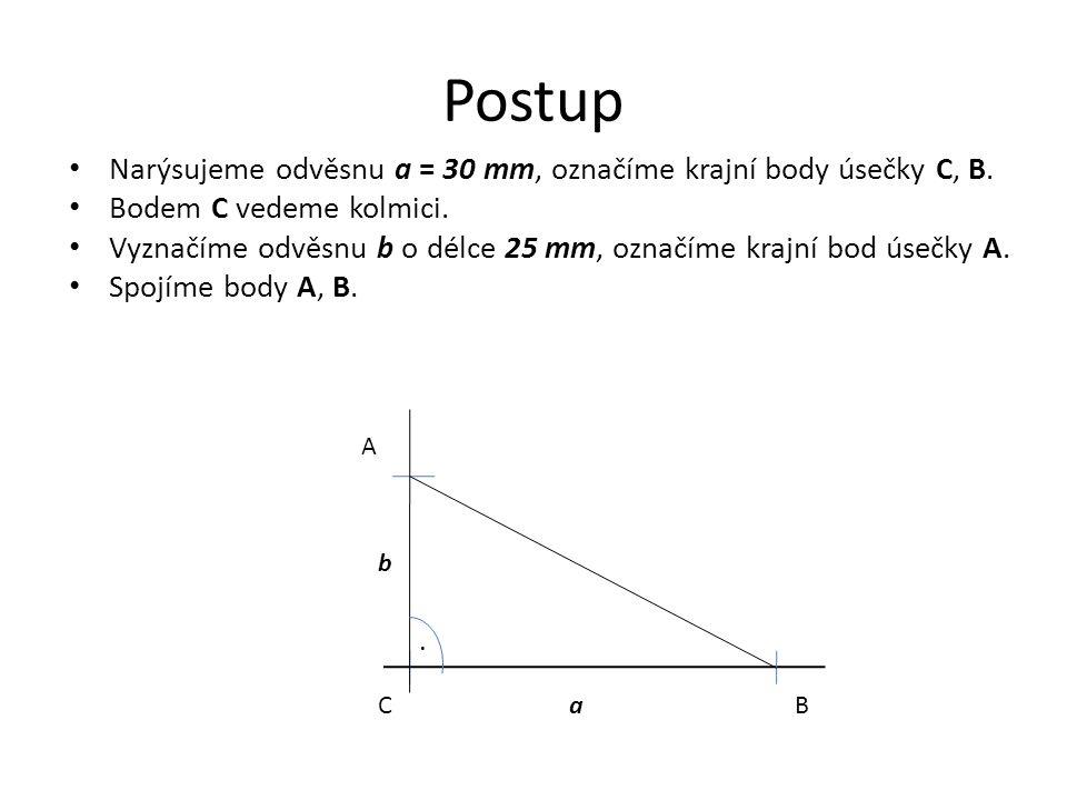 Postup Narýsujeme odvěsnu a = 30 mm, označíme krajní body úsečky C, B. Bodem C vedeme kolmici. Vyznačíme odvěsnu b o délce 25 mm, označíme krajní bod