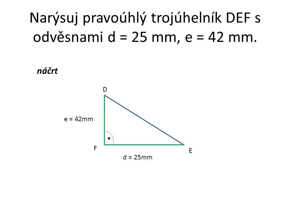 Narýsuj pravoúhlý trojúhelník DEF s odvěsnami d = 25 mm, e = 42 mm. d = 25mm e = 42mm náčrt D E F.