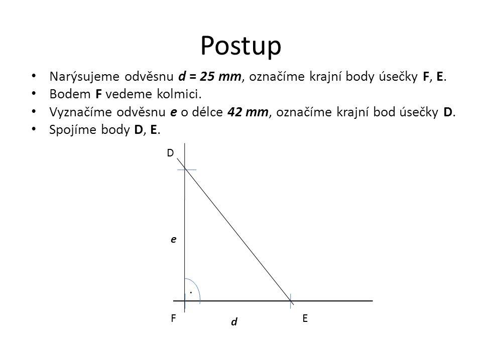 Postup Narýsujeme odvěsnu d = 25 mm, označíme krajní body úsečky F, E. Bodem F vedeme kolmici. Vyznačíme odvěsnu e o délce 42 mm, označíme krajní bod