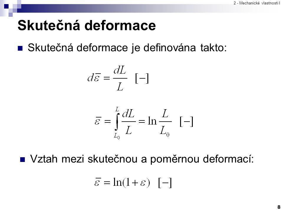 2 - Mechanické vlastnosti I 8 Skutečná deformace Skutečná deformace je definována takto: Vztah mezi skutečnou a poměrnou deformací: