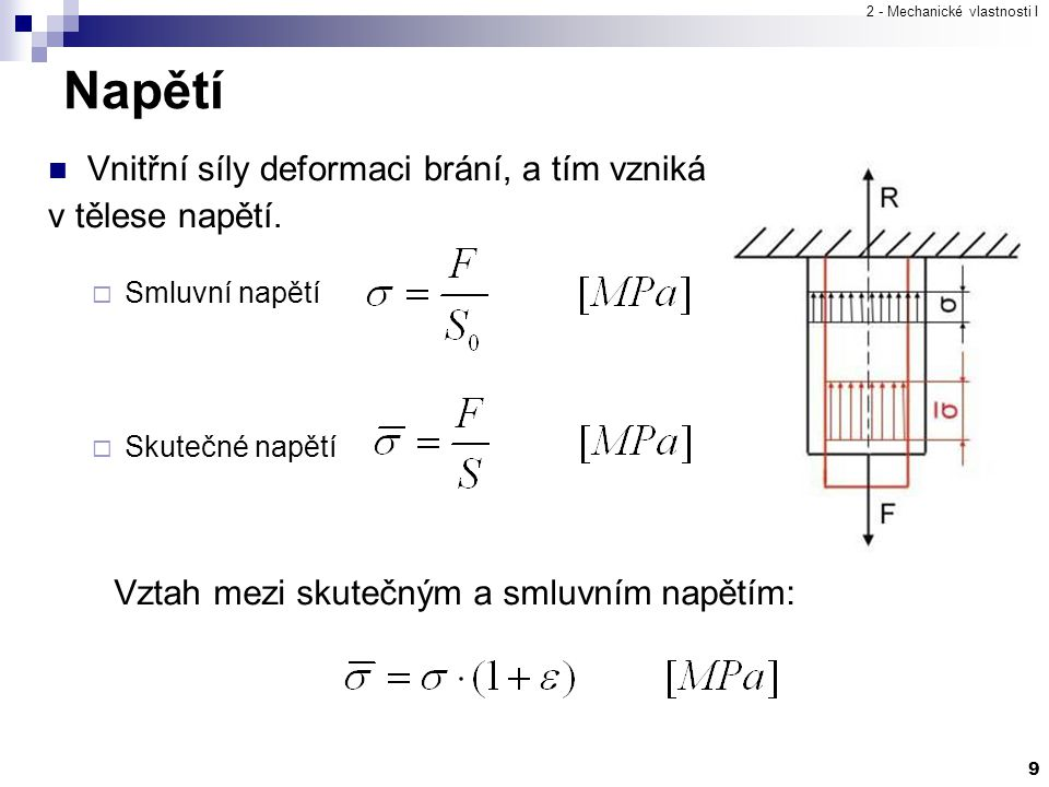 2 - Mechanické vlastnosti I 9 Napětí Vnitřní síly deformaci brání, a tím vzniká v tělese napětí.  Smluvní napětí  Skutečné napětí Vztah mezi skutečn
