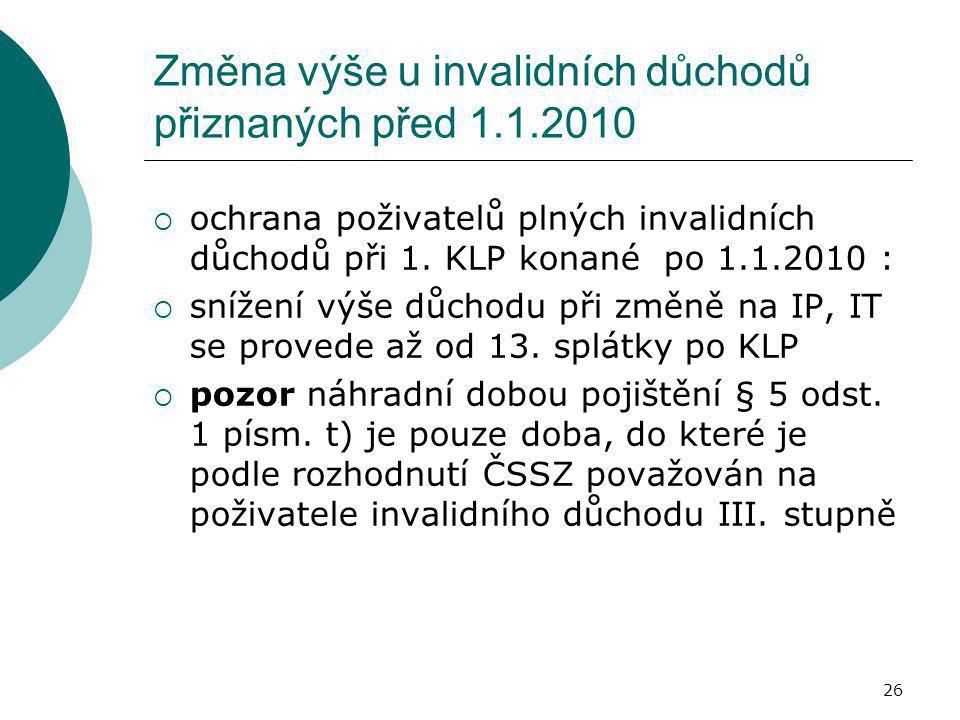 26 Změna výše u invalidních důchodů přiznaných před 1.1.2010  ochrana poživatelů plných invalidních důchodů při 1. KLP konané po 1.1.2010 :  snížení