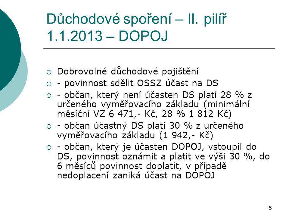 5 Důchodové spoření – II. pilíř 1.1.2013 – DOPOJ  Dobrovolné důchodové pojištění  - povinnost sdělit OSSZ účast na DS  - občan, který není účasten