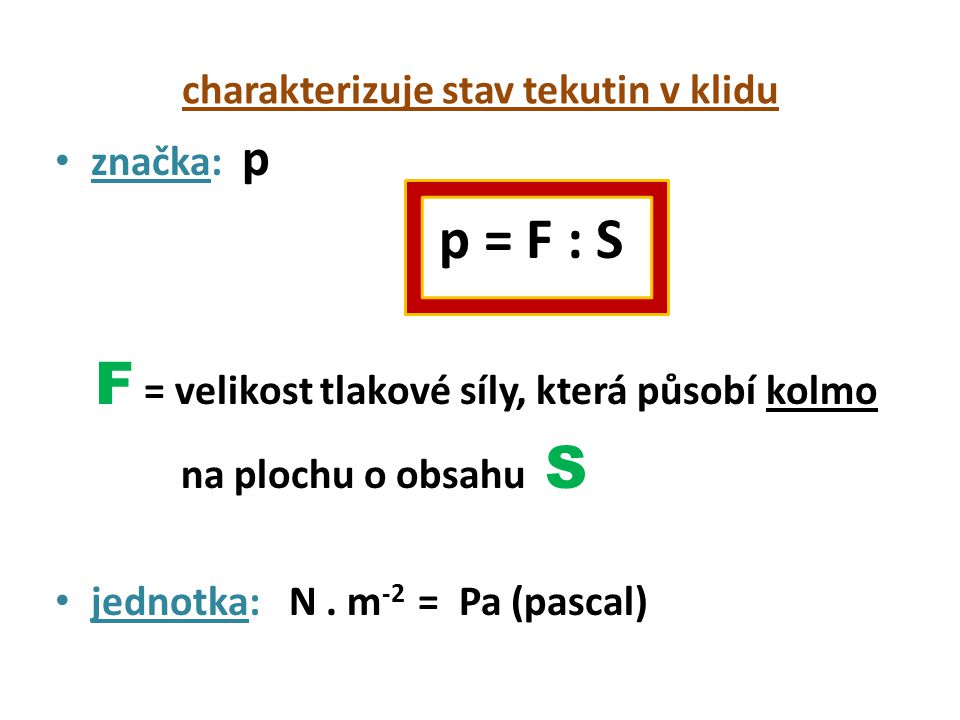 charakterizuje stav tekutin v klidu značka: p p = F : S F = velikost tlakové síly, která působí kolmo na plochu o obsahu S jednotka: N.
