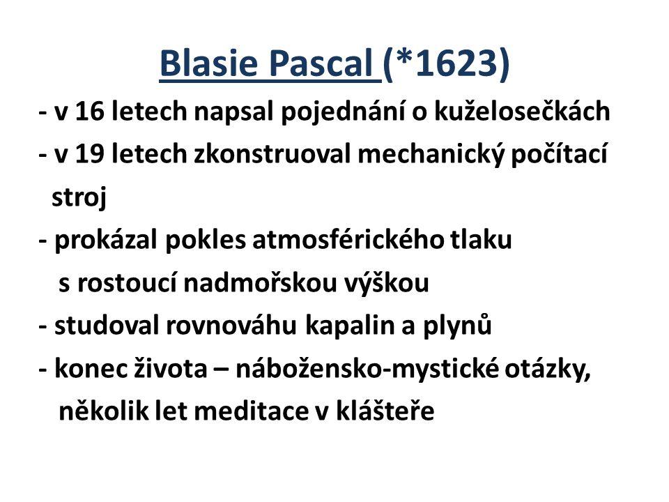 Blasie Pascal (*1623) - v 16 letech napsal pojednání o kuželosečkách - v 19 letech zkonstruoval mechanický počítací stroj - prokázal pokles atmosférického tlaku s rostoucí nadmořskou výškou - studoval rovnováhu kapalin a plynů - konec života – nábožensko-mystické otázky, několik let meditace v klášteře