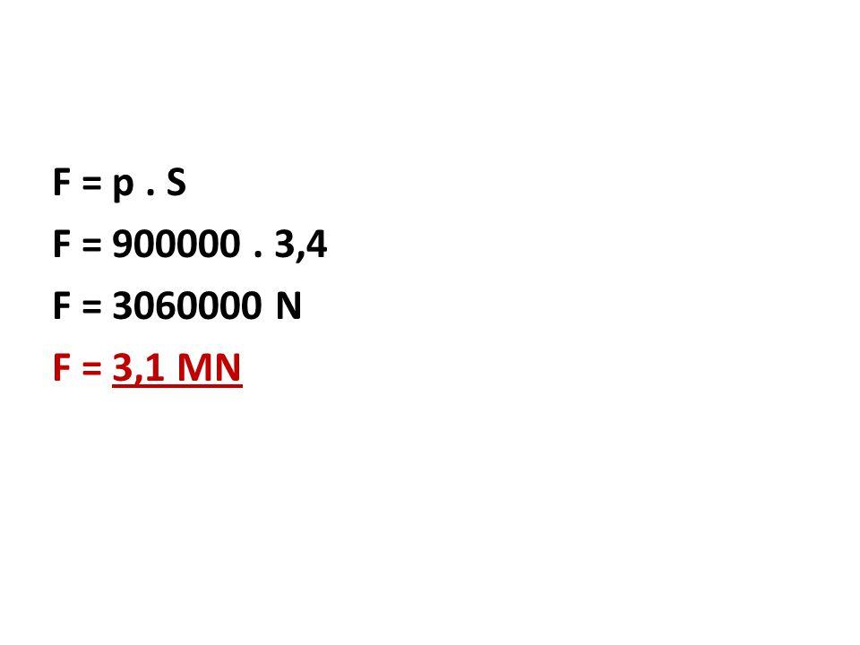 F = p. S F = 900000. 3,4 F = 3060000 N F = 3,1 MN