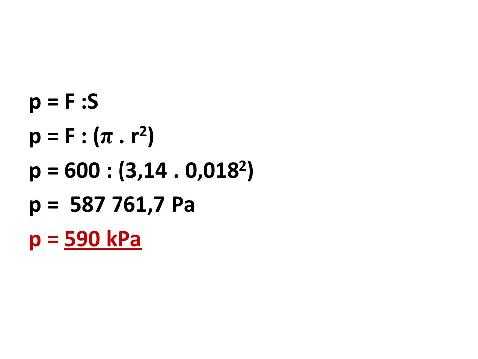 p = F :S p = F : ( π. r 2 ) p = 600 : (3,14. 0,018 2 ) p = 587 761,7 Pa p = 590 kPa