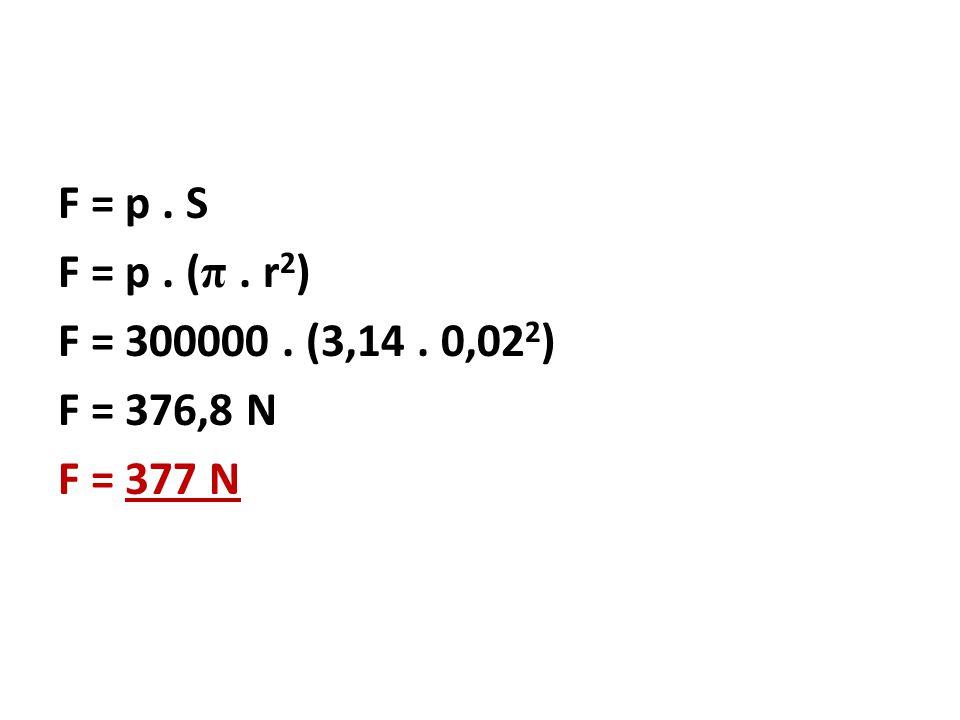 F = p. S F = p. ( π. r 2 ) F = 300000. (3,14. 0,02 2 ) F = 376,8 N F = 377 N
