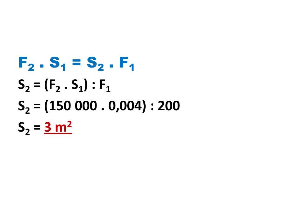 F 2. S 1 = S 2. F 1 S 2 = (F 2. S 1 ) : F 1 S 2 = (150 000. 0,004) : 200 S 2 = 3 m 2