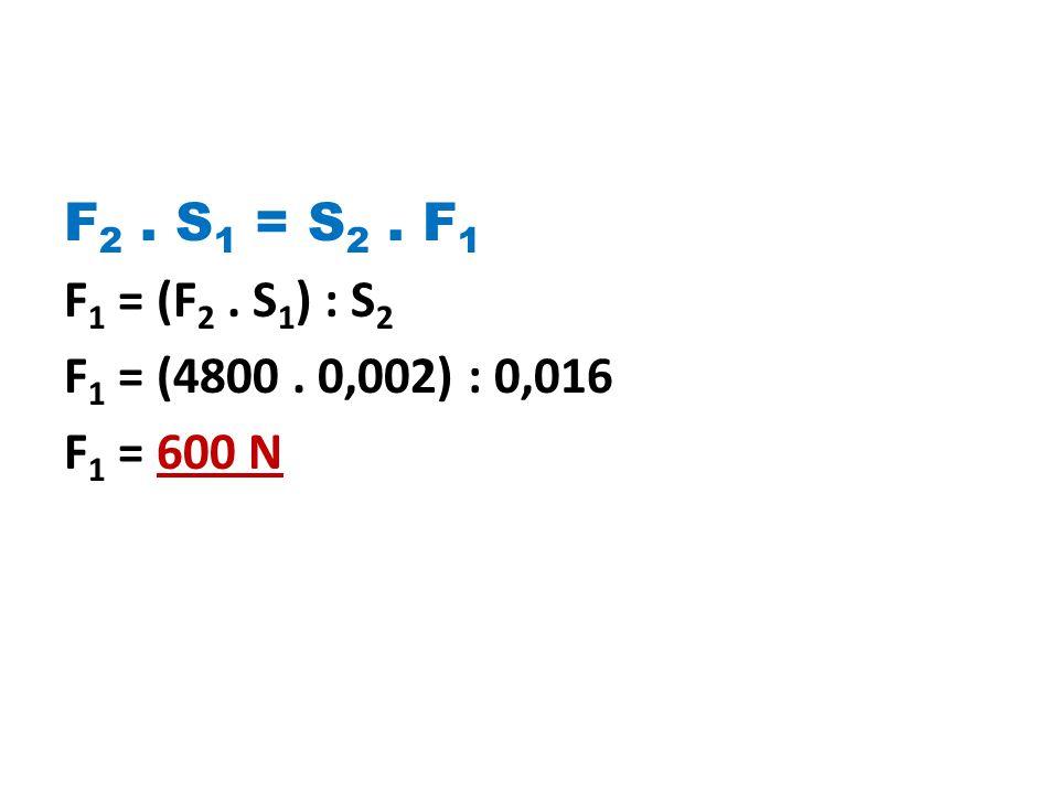 F 2. S 1 = S 2. F 1 F 1 = (F 2. S 1 ) : S 2 F 1 = (4800. 0,002) : 0,016 F 1 = 600 N