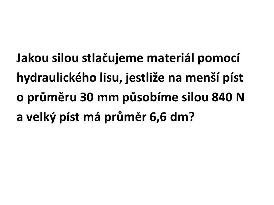Jakou silou stlačujeme materiál pomocí hydraulického lisu, jestliže na menší píst o průměru 30 mm působíme silou 840 N a velký píst má průměr 6,6 dm?
